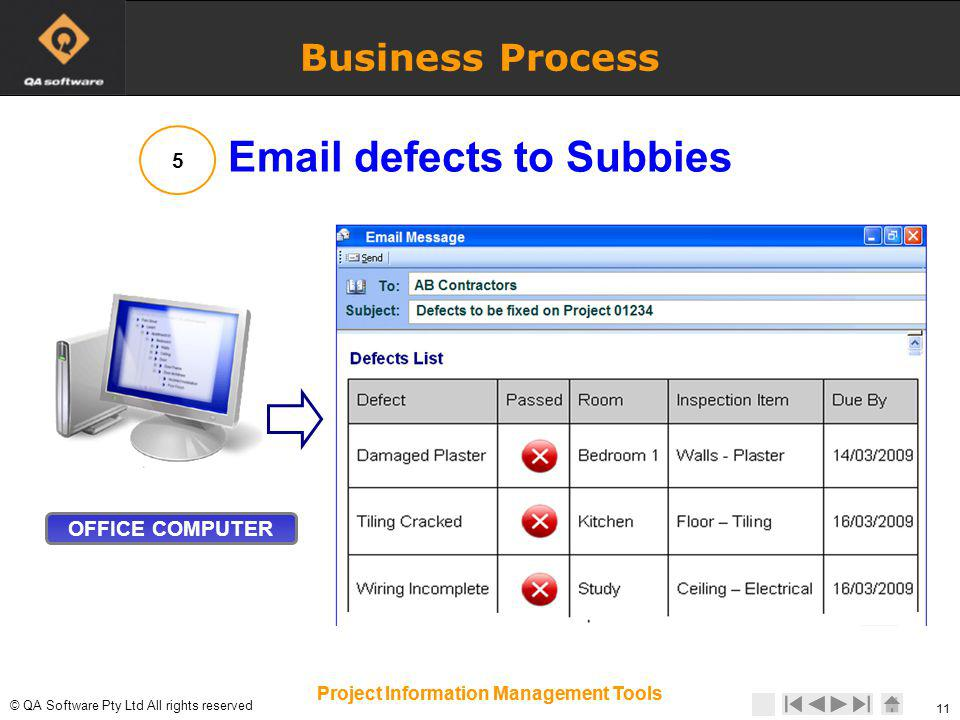 © © QA Software Pty Ltd All rights reserved 11 Project Information Management Tools 11 Project Information Management Tools Business Process OFFICE COMPUTER 5 Email defects to Subbies
