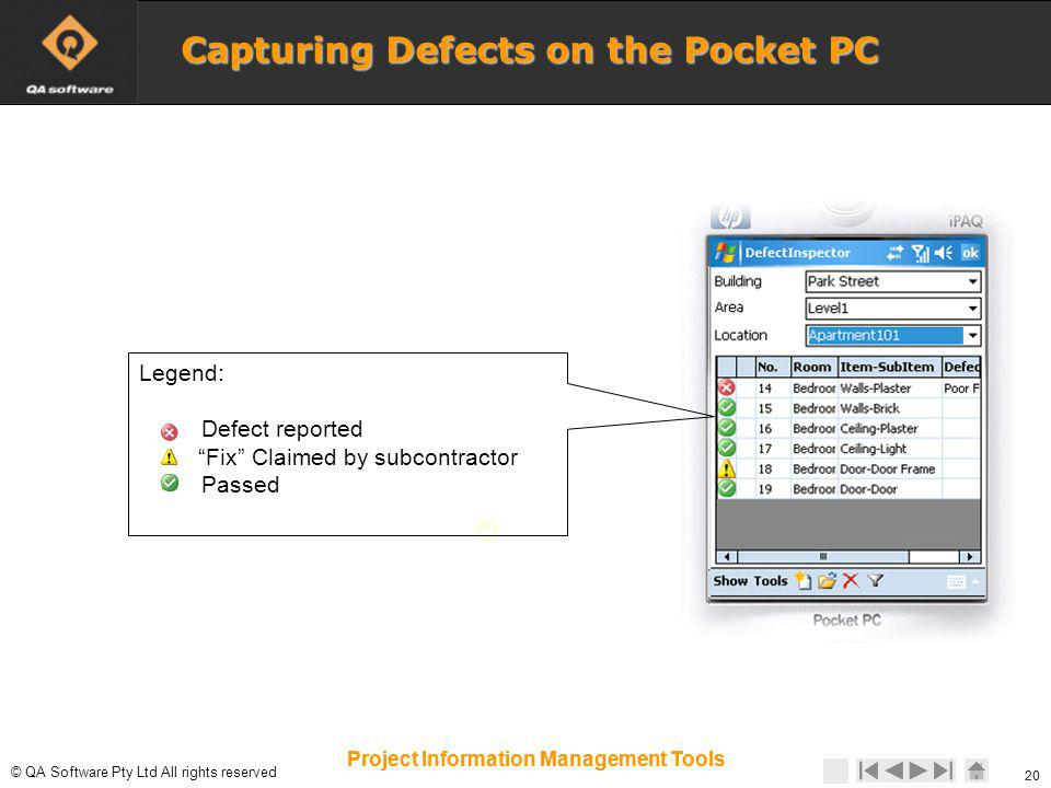 © © QA Software Pty Ltd All rights reserved 20 Project Information Management Tools 20 Project Information Management Tools Capturing Defects on the Pocket PC Legend: Defect reported Fix Claimed by subcontractor Passed