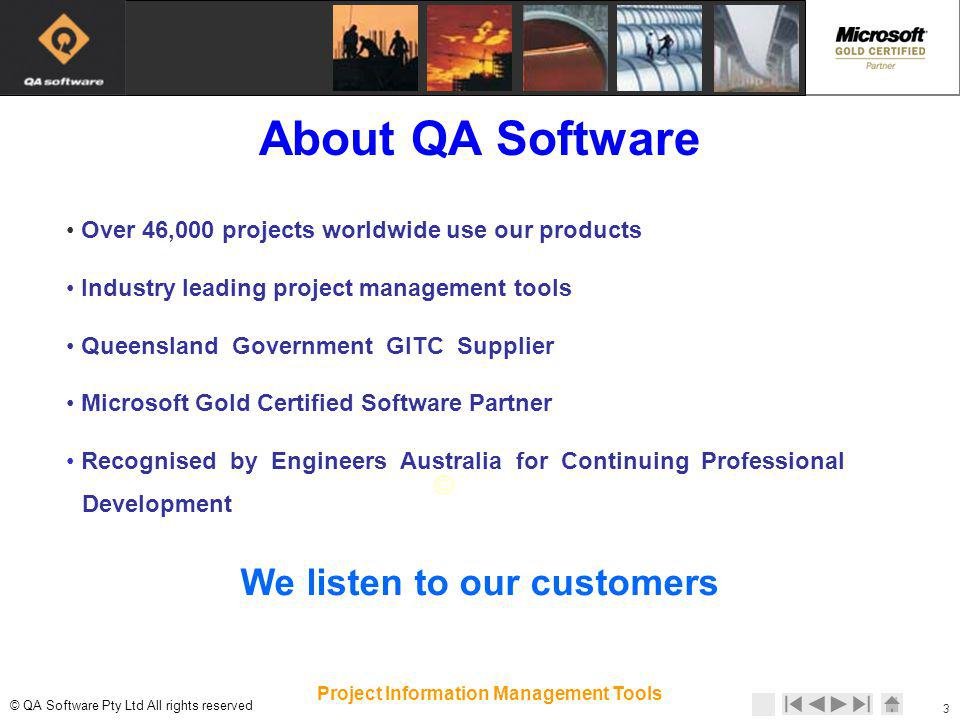 © © QA Software Pty Ltd All rights reserved 3 Project Information Management Tools Over 46,000 projects worldwide use our products Industry leading project management tools Queensland Government GITC Supplier Microsoft Gold Certified Software Partner Recognised by Engineers Australia for Continuing Professional Development We listen to our customers About QA Software