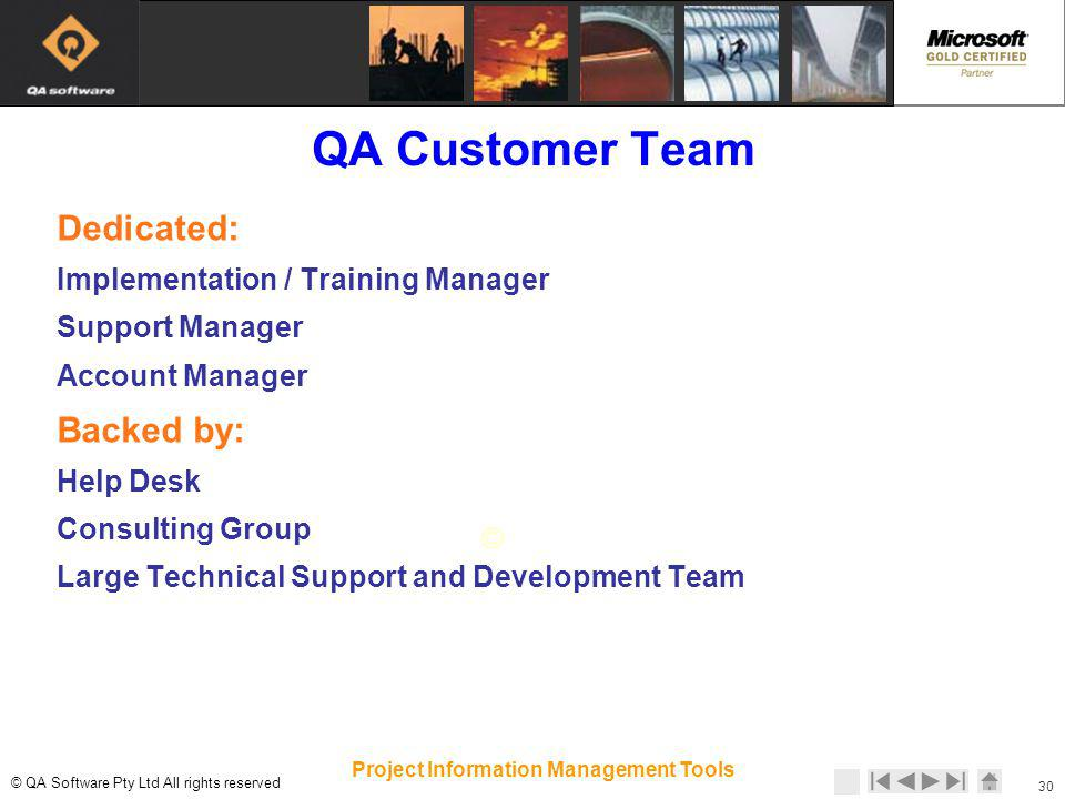 © © QA Software Pty Ltd All rights reserved 30 Project Information Management Tools QA Customer Team Dedicated: Implementation / Training Manager Support Manager Account Manager Backed by: Help Desk Consulting Group Large Technical Support and Development Team
