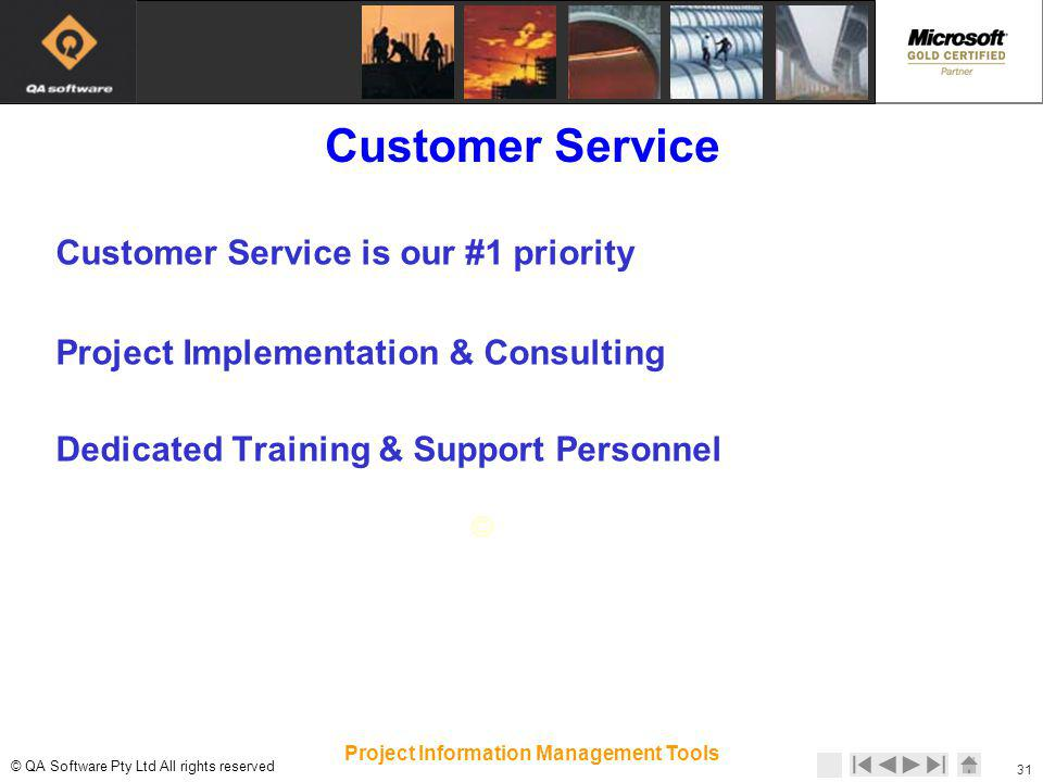 © © QA Software Pty Ltd All rights reserved 31 Project Information Management Tools Customer Service Customer Service is our #1 priority Project Implementation & Consulting Dedicated Training & Support Personnel