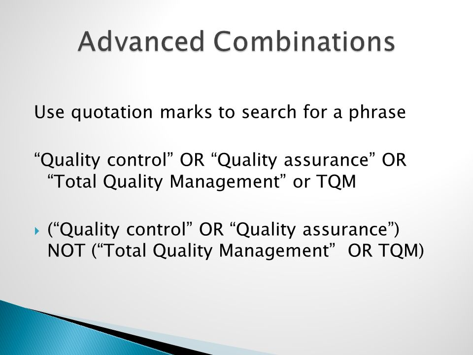 Use quotation marks to search for a phrase Quality control OR Quality assurance OR Total Quality Management or TQM (Quality control OR Quality assurance) NOT (Total Quality Management OR TQM)