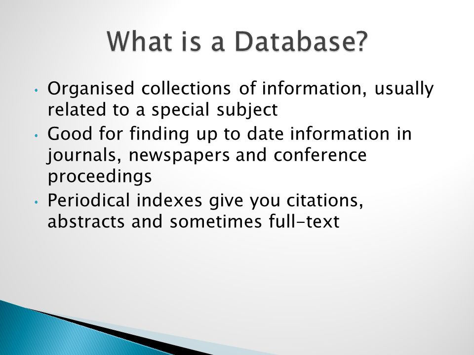 Organised collections of information, usually related to a special subject Good for finding up to date information in journals, newspapers and conference proceedings Periodical indexes give you citations, abstracts and sometimes full-text