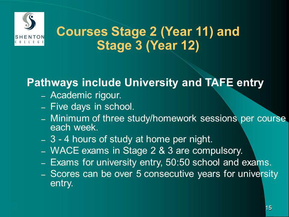 15 15 Courses Stage 2 (Year 11) and Stage 3 (Year 12) Pathways include University and TAFE entry – Academic rigour.