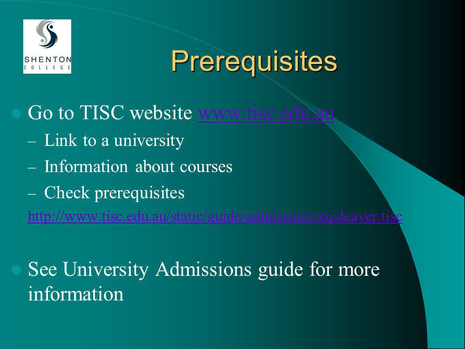 Prerequisites Go to TISC website www.tisc.edu.auwww.tisc.edu.au – Link to a university – Information about courses – Check prerequisites http://www.tisc.edu.au/static/guide/admission-reqsleaver.tisc See University Admissions guide for more information