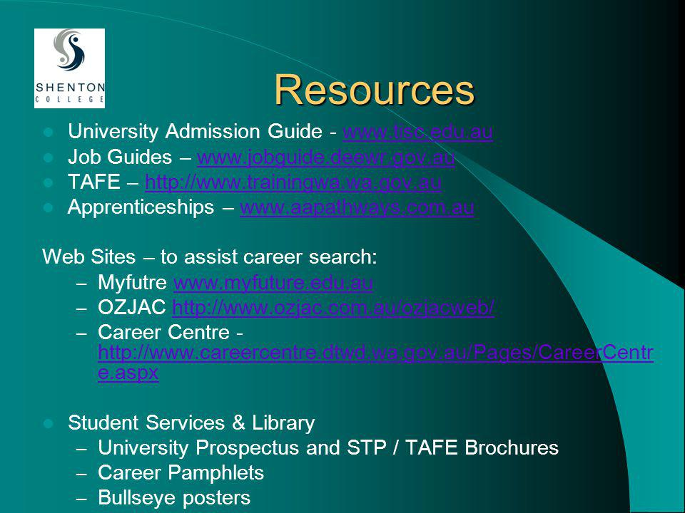 Resources University Admission Guide - www.tisc.edu.auwww.tisc.edu.au Job Guides – www.jobguide.deewr.gov.auwww.jobguide.deewr.gov.au TAFE – http://www.trainingwa.wa.gov.auhttp://www.trainingwa.wa.gov.au Apprenticeships – www.aapathways.com.auwww.aapathways.com.au Web Sites – to assist career search: – Myfutre www.myfuture.edu.auwww.myfuture.edu.au – OZJAC http://www.ozjac.com.au/ozjacweb/http://www.ozjac.com.au/ozjacweb/ – Career Centre - http://www.careercentre.dtwd.wa.gov.au/Pages/CareerCentr e.aspx http://www.careercentre.dtwd.wa.gov.au/Pages/CareerCentr e.aspx Student Services & Library – University Prospectus and STP / TAFE Brochures – Career Pamphlets – Bullseye posters