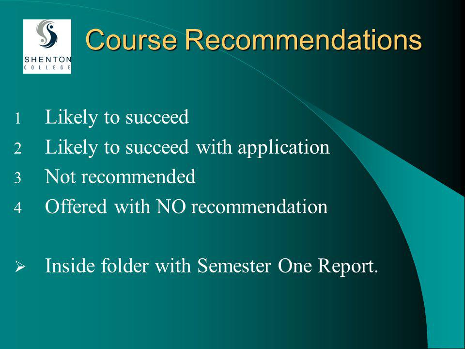 Course Recommendations 1 Likely to succeed 2 Likely to succeed with application 3 Not recommended 4 Offered with NO recommendation Inside folder with Semester One Report.