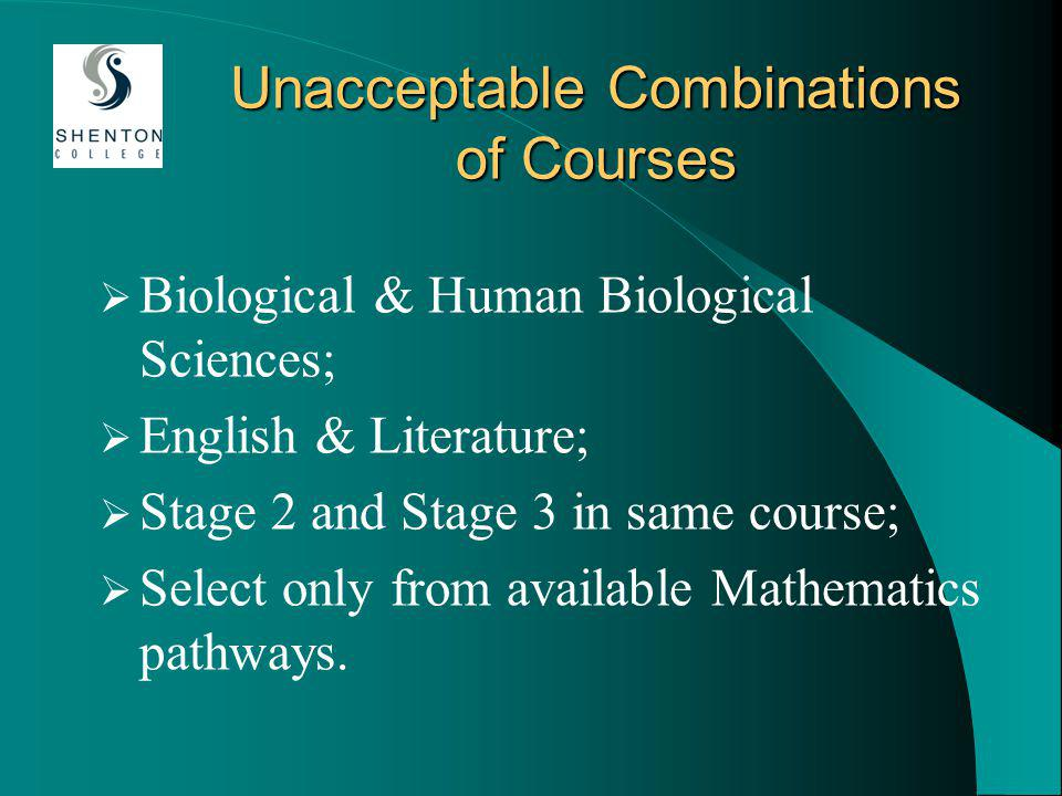 Unacceptable Combinations of Courses Biological & Human Biological Sciences; English & Literature; Stage 2 and Stage 3 in same course; Select only from available Mathematics pathways.