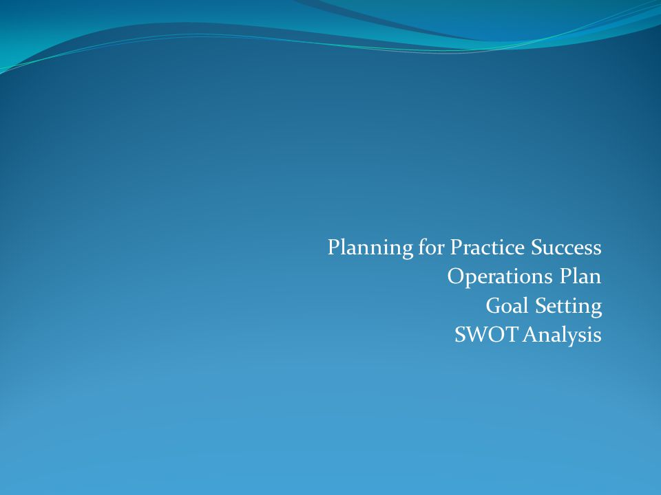 Planning for Practice Success Operations Plan Goal Setting SWOT Analysis