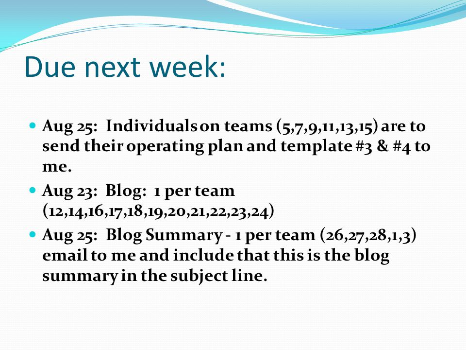 Due next week: Aug 25: Individuals on teams (5,7,9,11,13,15) are to send their operating plan and template #3 & #4 to me.