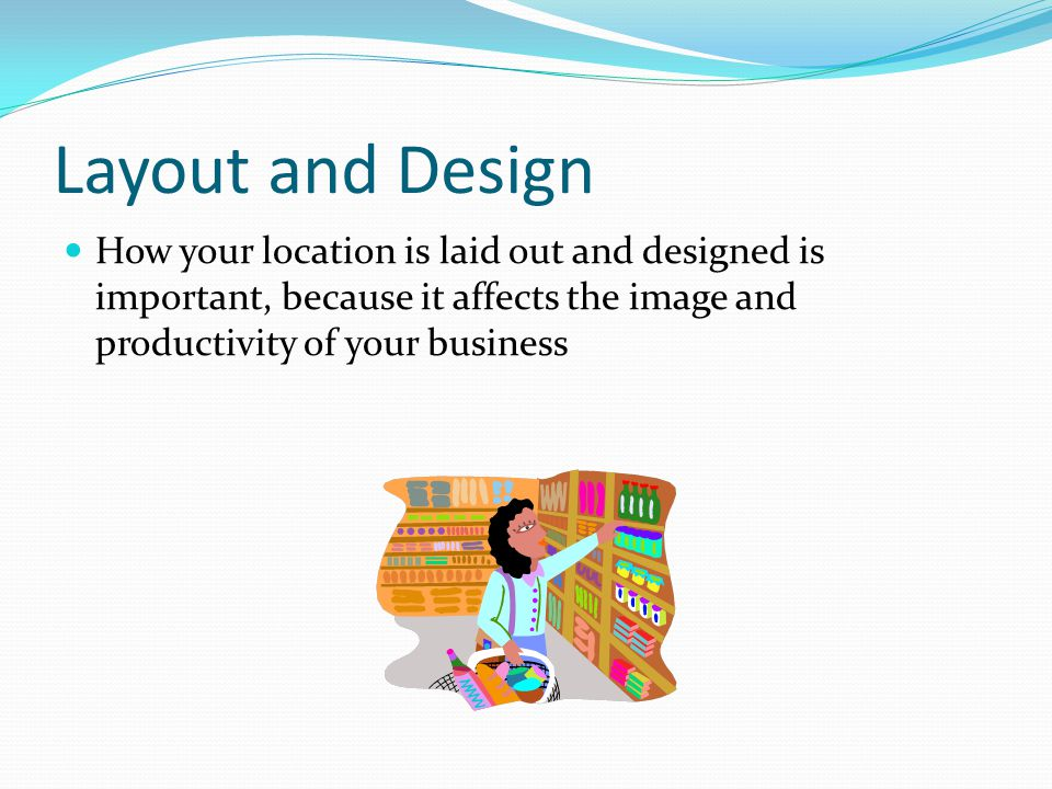 Layout and Design How your location is laid out and designed is important, because it affects the image and productivity of your business