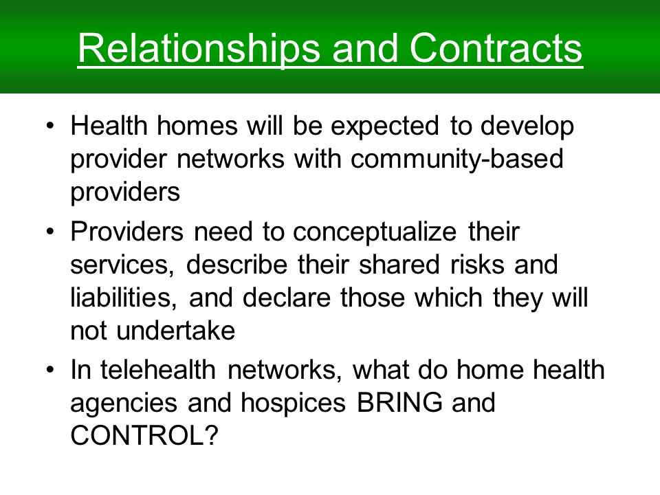 Relationships and Contracts Health homes will be expected to develop provider networks with community-based providers Providers need to conceptualize their services, describe their shared risks and liabilities, and declare those which they will not undertake In telehealth networks, what do home health agencies and hospices BRING and CONTROL