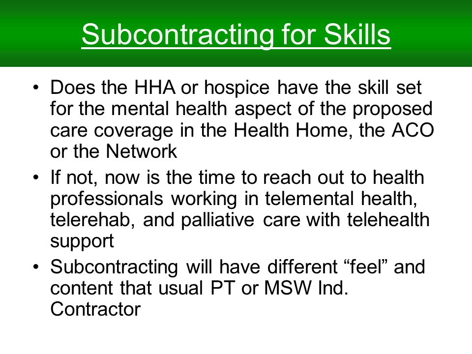 Subcontracting for Skills Does the HHA or hospice have the skill set for the mental health aspect of the proposed care coverage in the Health Home, the ACO or the Network If not, now is the time to reach out to health professionals working in telemental health, telerehab, and palliative care with telehealth support Subcontracting will have different feel and content that usual PT or MSW Ind.