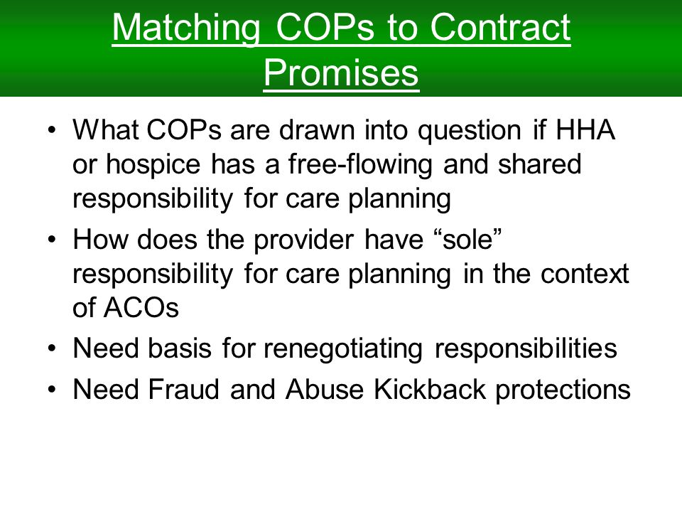 Matching COPs to Contract Promises What COPs are drawn into question if HHA or hospice has a free-flowing and shared responsibility for care planning How does the provider have sole responsibility for care planning in the context of ACOs Need basis for renegotiating responsibilities Need Fraud and Abuse Kickback protections