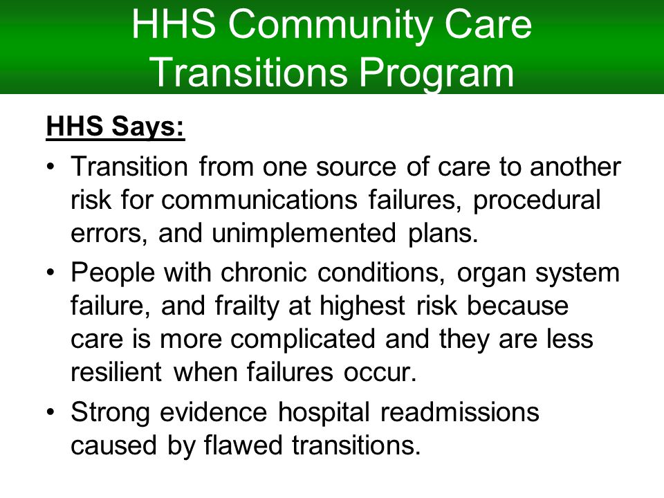 HHS Community Care Transitions Program HHS Says: Transition from one source of care to another risk for communications failures, procedural errors, and unimplemented plans.