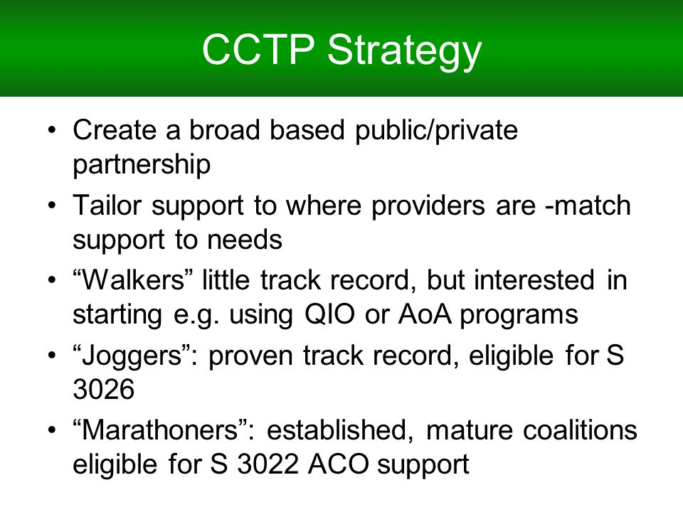 CCTP Strategy Create a broad based public/private partnership Tailor support to where providers are -match support to needs Walkers little track record, but interested in starting e.g.
