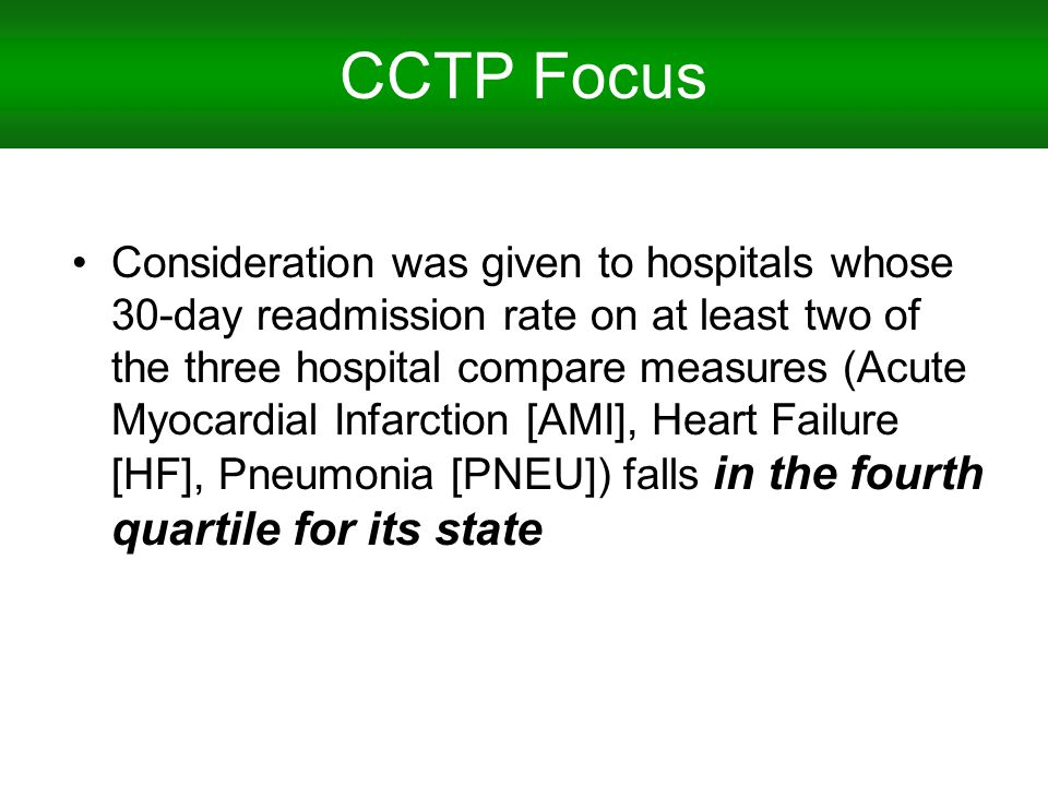 CCTP Focus Consideration was given to hospitals whose 30-day readmission rate on at least two of the three hospital compare measures (Acute Myocardial Infarction [AMI], Heart Failure [HF], Pneumonia [PNEU]) falls in the fourth quartile for its state