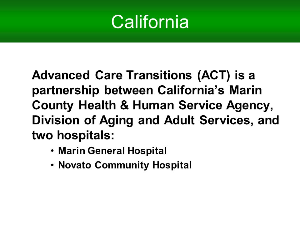 California Advanced Care Transitions (ACT) is a partnership between Californias Marin County Health & Human Service Agency, Division of Aging and Adult Services, and two hospitals: Marin General Hospital Novato Community Hospital