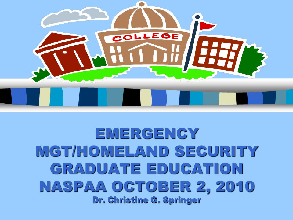 EMERGENCY MGT/HOMELAND SECURITY GRADUATE EDUCATION NASPAA OCTOBER 2, 2010 Dr. Christine G. Springer