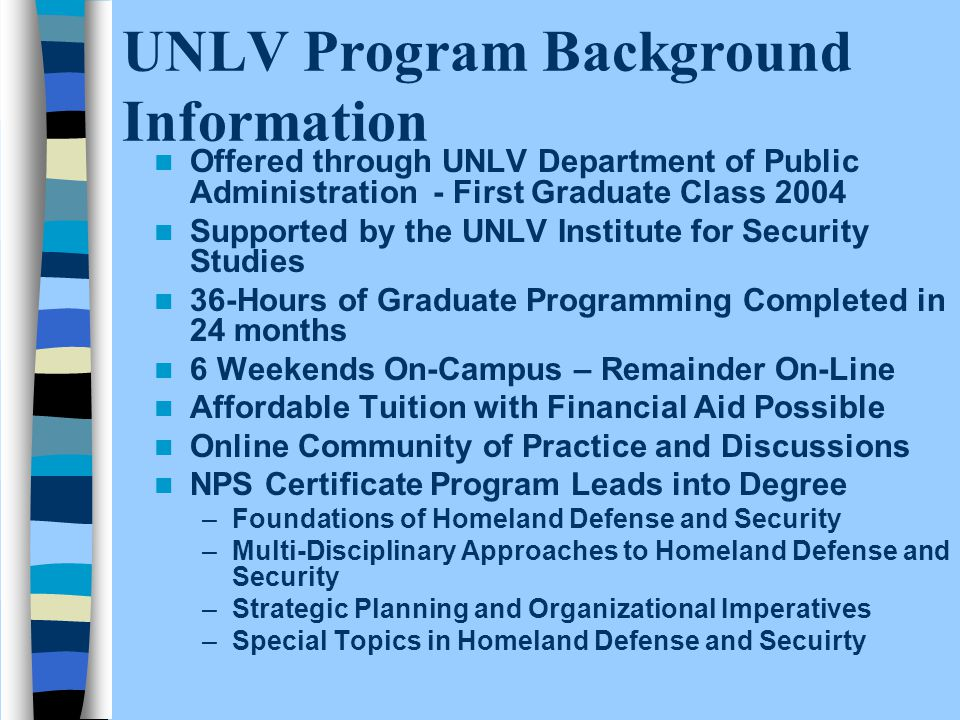 UNLV Program Background Information Offered through UNLV Department of Public Administration - First Graduate Class 2004 Supported by the UNLV Institute for Security Studies 36-Hours of Graduate Programming Completed in 24 months 6 Weekends On-Campus – Remainder On-Line Affordable Tuition with Financial Aid Possible Online Community of Practice and Discussions NPS Certificate Program Leads into Degree –Foundations of Homeland Defense and Security –Multi-Disciplinary Approaches to Homeland Defense and Security –Strategic Planning and Organizational Imperatives –Special Topics in Homeland Defense and Secuirty