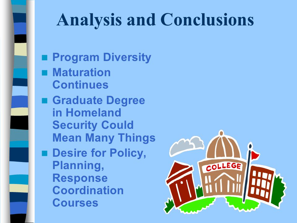Analysis and Conclusions Program Diversity Maturation Continues Graduate Degree in Homeland Security Could Mean Many Things Desire for Policy, Planning, Response Coordination Courses