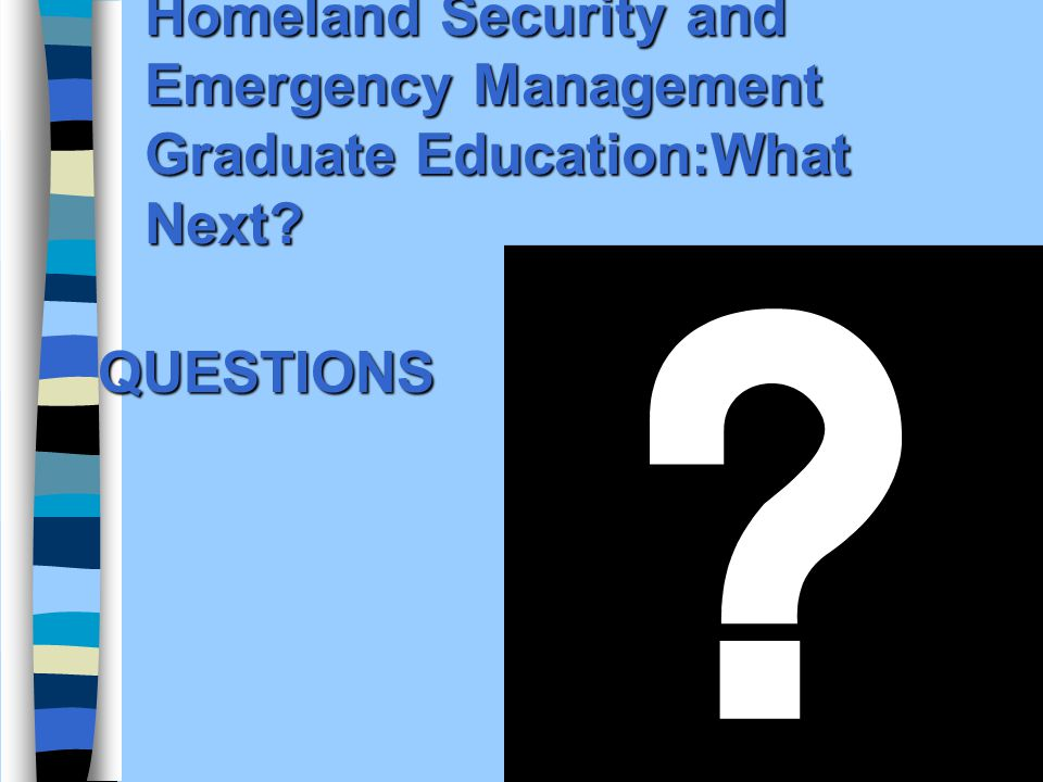 Homeland Security and Emergency Management Graduate Education:What Next QUESTIONS