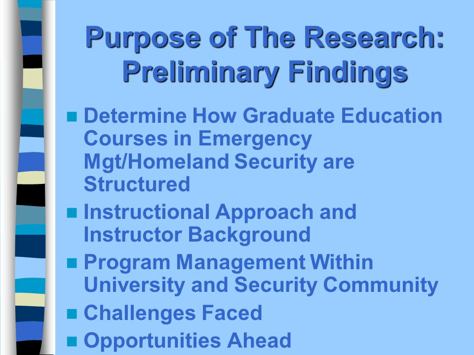 Purpose of The Research: Preliminary Findings Determine How Graduate Education Courses in Emergency Mgt/Homeland Security are Structured Instructional Approach and Instructor Background Program Management Within University and Security Community Challenges Faced Opportunities Ahead