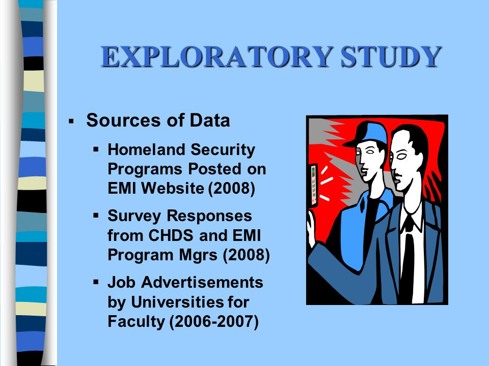 EXPLORATORY STUDY Sources of Data Homeland Security Programs Posted on EMI Website (2008) Survey Responses from CHDS and EMI Program Mgrs (2008) Job Advertisements by Universities for Faculty (2006-2007)