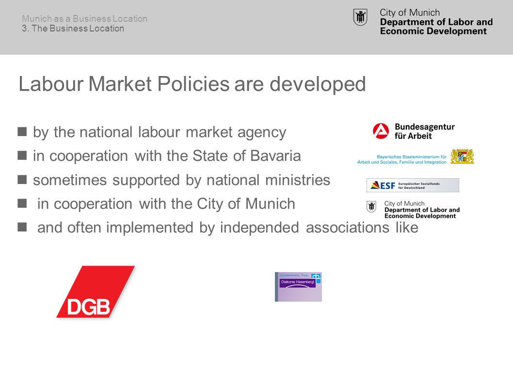 Labour Market Policies are developed by the national labour market agency in cooperation with the State of Bavaria sometimes supported by national ministries in cooperation with the City of Munich and often implemented by independed associations like Munich as a Business Location 3.