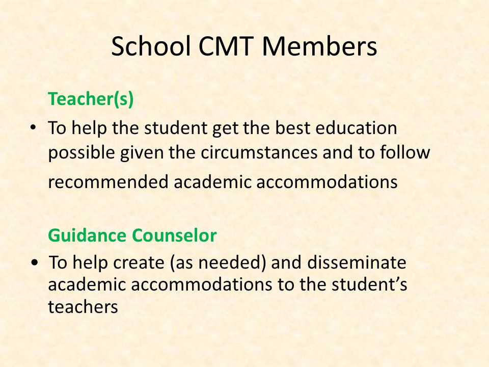School CMT Members Teacher(s) To help the student get the best education possible given the circumstances and to follow recommended academic accommodations Guidance Counselor To help create (as needed) and disseminate academic accommodations to the students teachers