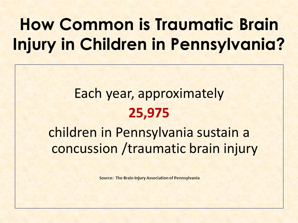 Each year, approximately 25,975 children in Pennsylvania sustain a concussion /traumatic brain injury Source: The Brain Injury Association of Pennsylvania How Common is Traumatic Brain Injury in Children in Pennsylvania