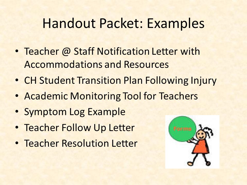 Handout Packet: Examples Teacher @ Staff Notification Letter with Accommodations and Resources CH Student Transition Plan Following Injury Academic Monitoring Tool for Teachers Symptom Log Example Teacher Follow Up Letter Teacher Resolution Letter
