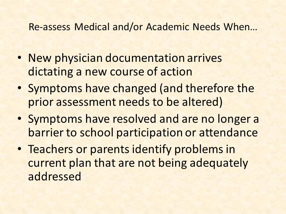 Re-assess Medical and/or Academic Needs When… New physician documentation arrives dictating a new course of action Symptoms have changed (and therefore the prior assessment needs to be altered) Symptoms have resolved and are no longer a barrier to school participation or attendance Teachers or parents identify problems in current plan that are not being adequately addressed