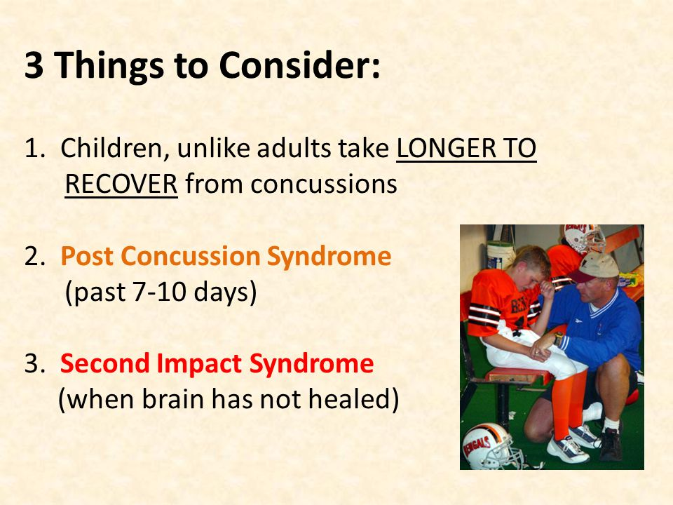 3 Things to Consider: 1. Children, unlike adults take LONGER TO RECOVER from concussions 2.