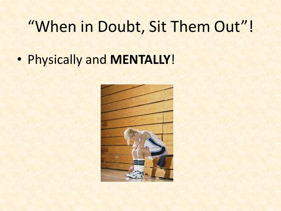 When in Doubt, Sit Them Out! Physically and MENTALLY!