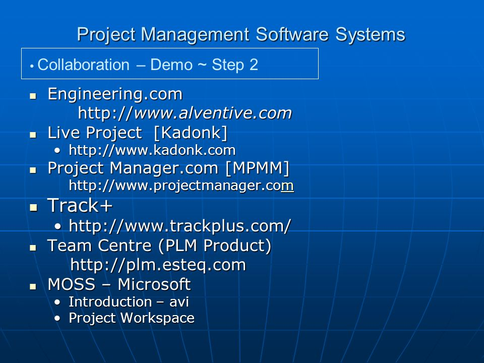 Project Management Software Systems Collaboration – Demo ~ Step 2 Engineering.com Engineering.com http://www.alventive.com Live Project [Kadonk] Live Project [Kadonk] http://www.kadonk.comhttp://www.kadonk.com Project Manager.com [MPMM] Project Manager.com [MPMM] http://www.projectmanager.com m Track+ Track+ http://www.trackplus.com/http://www.trackplus.com/ Team Centre (PLM Product) Team Centre (PLM Product) http://plm.esteq.com http://plm.esteq.com MOSS – Microsoft MOSS – Microsoft Introduction – aviIntroduction – avi Project WorkspaceProject Workspace