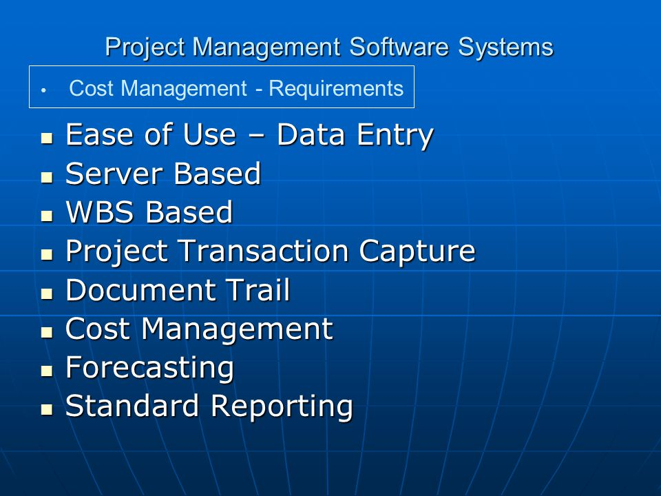 Project Management Software Systems Ease of Use – Data Entry Ease of Use – Data Entry Server Based Server Based WBS Based WBS Based Project Transaction Capture Project Transaction Capture Document Trail Document Trail Cost Management Cost Management Forecasting Forecasting Standard Reporting Standard Reporting Cost Management - Requirements