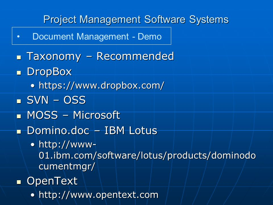 Project Management Software Systems Taxonomy – Recommended Taxonomy – Recommended DropBox DropBox https://www.dropbox.com/https://www.dropbox.com/ SVN – OSS SVN – OSS MOSS – Microsoft MOSS – Microsoft Domino.doc – IBM Lotus Domino.doc – IBM Lotus http://www- 01.ibm.com/software/lotus/products/dominodo cumentmgr/http://www- 01.ibm.com/software/lotus/products/dominodo cumentmgr/ OpenText OpenText http://www.opentext.comhttp://www.opentext.com Document Management - Demo