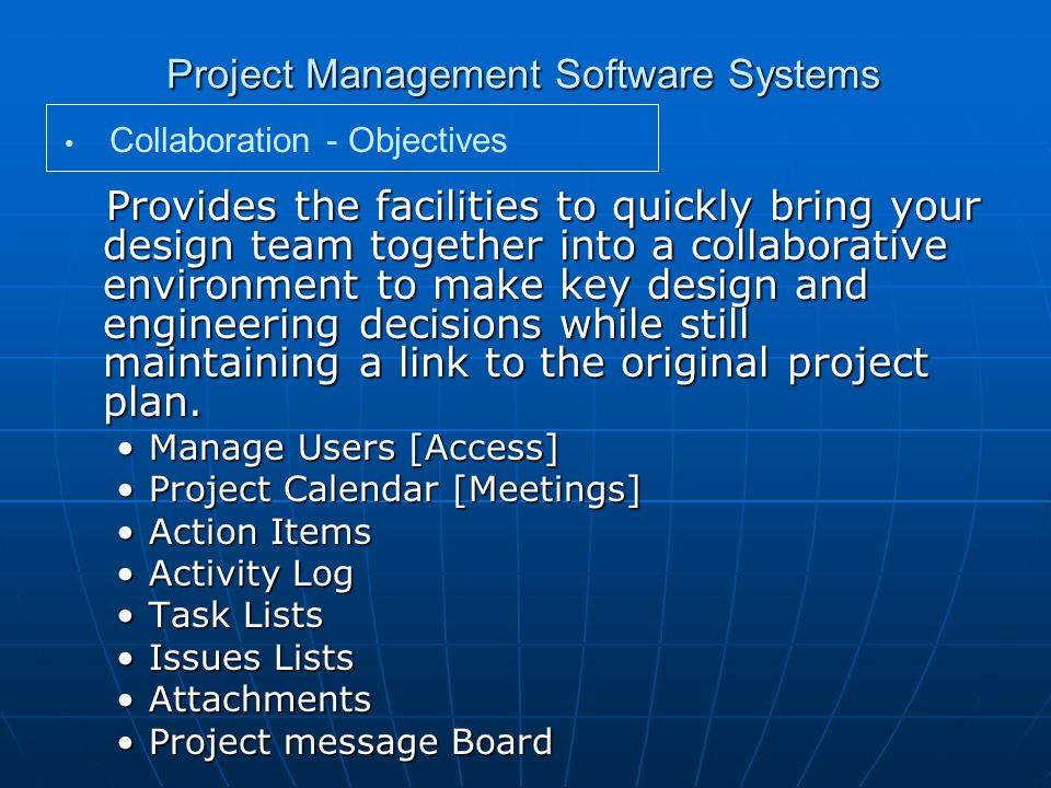 Project Management Software Systems Provides the facilities to quickly bring your design team together into a collaborative environment to make key design and engineering decisions while still maintaining a link to the original project plan.