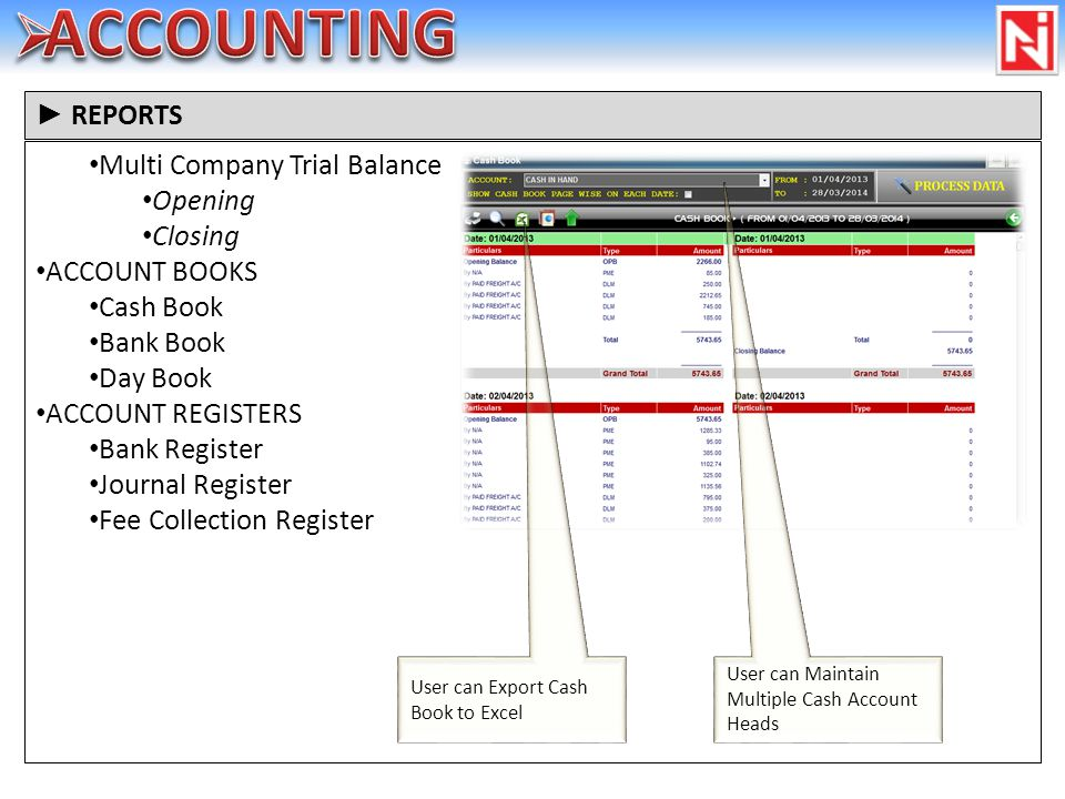 Multi Company Trial Balance Opening Closing ACCOUNT BOOKS Cash Book Bank Book Day Book ACCOUNT REGISTERS Bank Register Journal Register Fee Collection Register REPORTS User can Maintain Multiple Cash Account Heads User can Export Cash Book to Excel