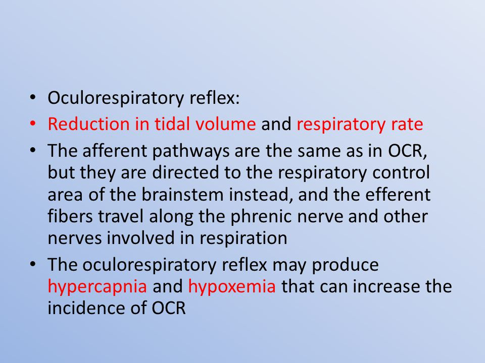 Oculorespiratory reflex: Reduction in tidal volume and respiratory rate The afferent pathways are the same as in OCR, but they are directed to the respiratory control area of the brainstem instead, and the efferent fibers travel along the phrenic nerve and other nerves involved in respiration The oculorespiratory reflex may produce hypercapnia and hypoxemia that can increase the incidence of OCR