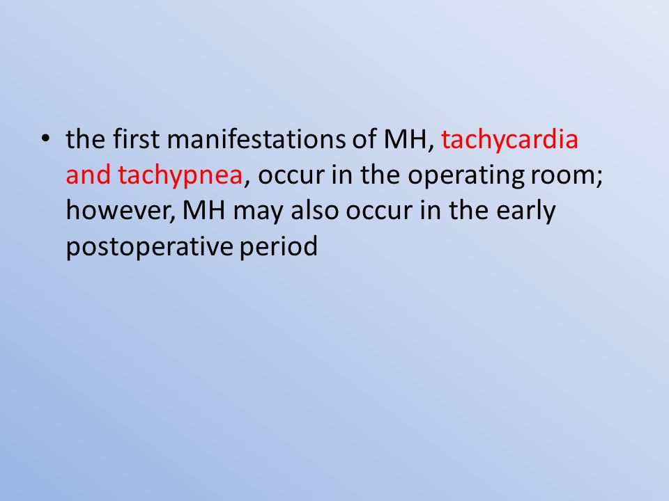 the first manifestations of MH, tachycardia and tachypnea, occur in the operating room; however, MH may also occur in the early postoperative period