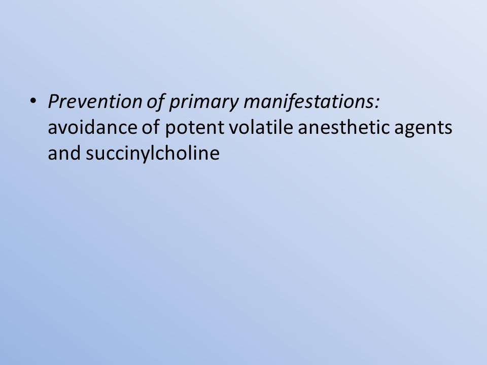 Prevention of primary manifestations: avoidance of potent volatile anesthetic agents and succinylcholine