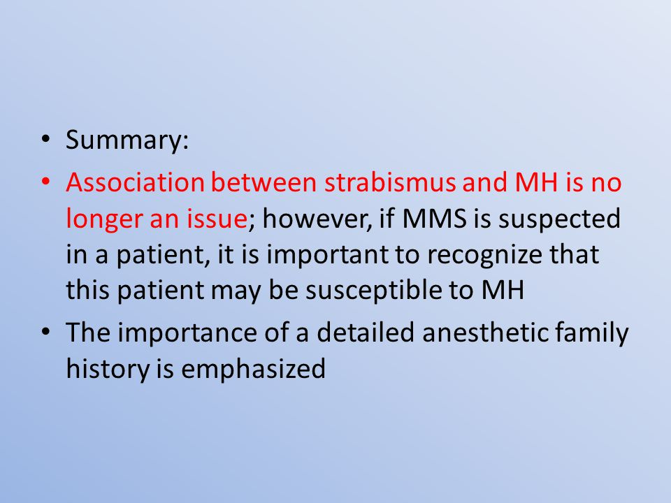 Summary: Association between strabismus and MH is no longer an issue; however, if MMS is suspected in a patient, it is important to recognize that this patient may be susceptible to MH The importance of a detailed anesthetic family history is emphasized