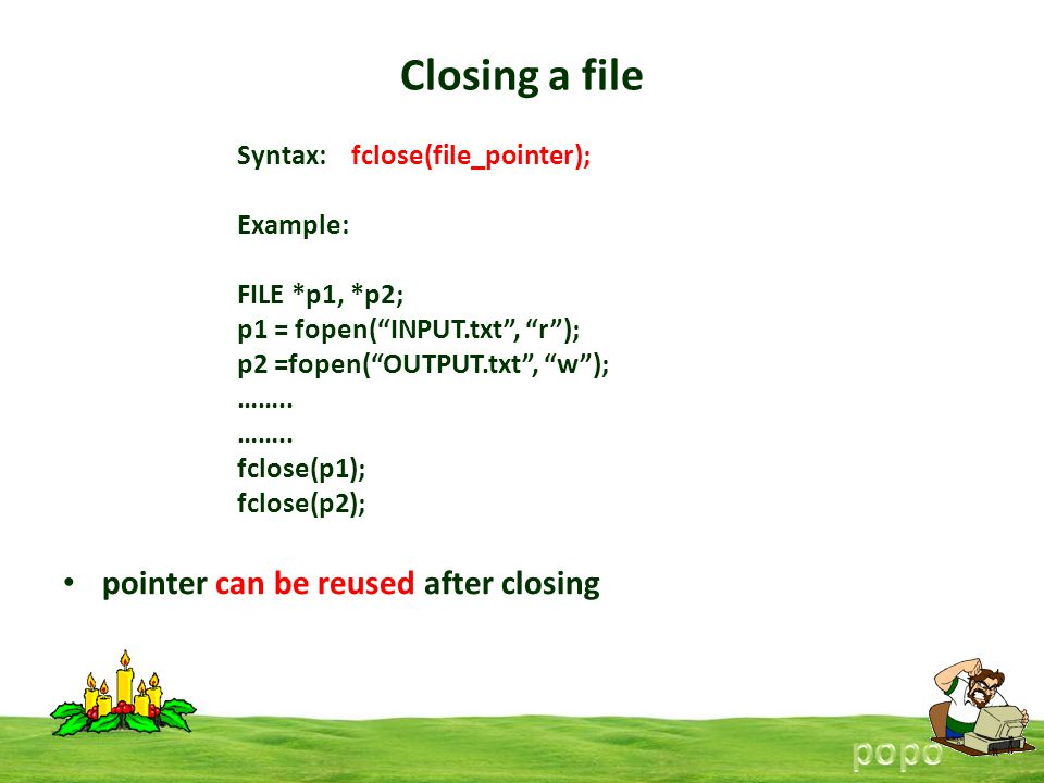 Closing a file pointer can be reused after closing Syntax: fclose(file_pointer); Example: FILE *p1, *p2; p1 = fopen(INPUT.txt, r); p2 =fopen(OUTPUT.txt, w); ……..