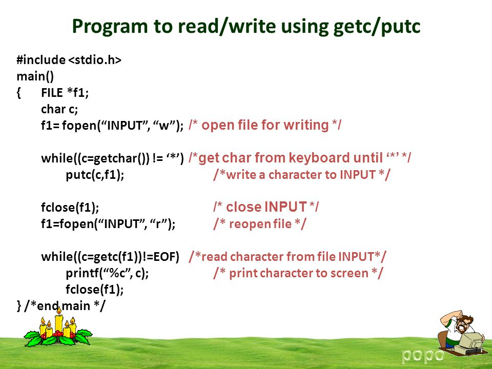 Program to read/write using getc/putc #include main() {FILE *f1; char c; f1= fopen(INPUT, w); /* open file for writing */ while((c=getchar()) != *) /*get char from keyboard until * */ putc(c,f1); /*write a character to INPUT */ fclose(f1); /* close INPUT */ f1=fopen(INPUT, r); /* reopen file */ while((c=getc(f1))!=EOF) /*read character from file INPUT*/ printf(%c, c);/* print character to screen */ fclose(f1); } /*end main */