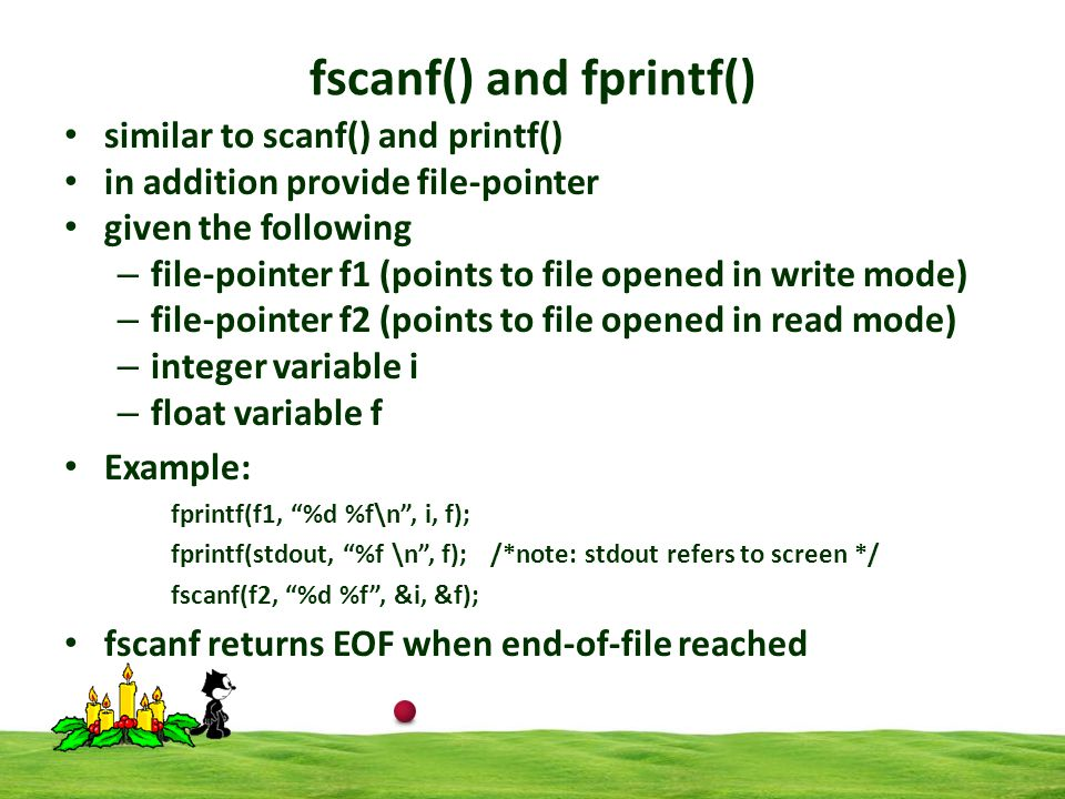 fscanf() and fprintf() similar to scanf() and printf() in addition provide file-pointer given the following – file-pointer f1 (points to file opened in write mode) – file-pointer f2 (points to file opened in read mode) – integer variable i – float variable f Example: fprintf(f1, %d %f\n, i, f); fprintf(stdout, %f \n, f); /*note: stdout refers to screen */ fscanf(f2, %d %f, &i, &f); fscanf returns EOF when end-of-file reached