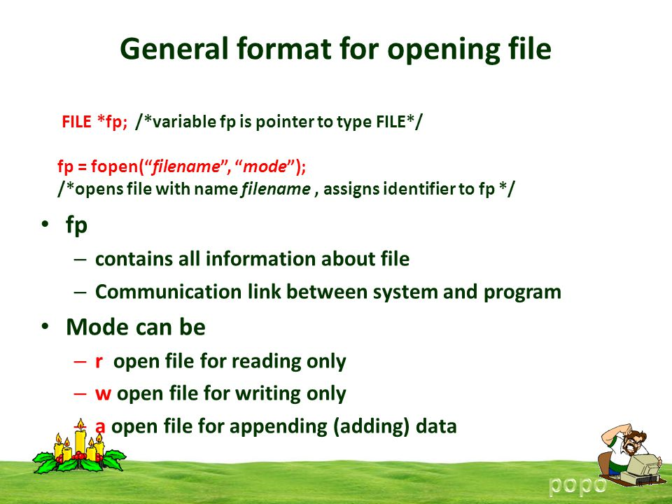 General format for opening file fp – contains all information about file – Communication link between system and program Mode can be – r open file for reading only – w open file for writing only – a open file for appending (adding) data FILE *fp; /*variable fp is pointer to type FILE*/ fp = fopen(filename, mode); /*opens file with name filename, assigns identifier to fp */