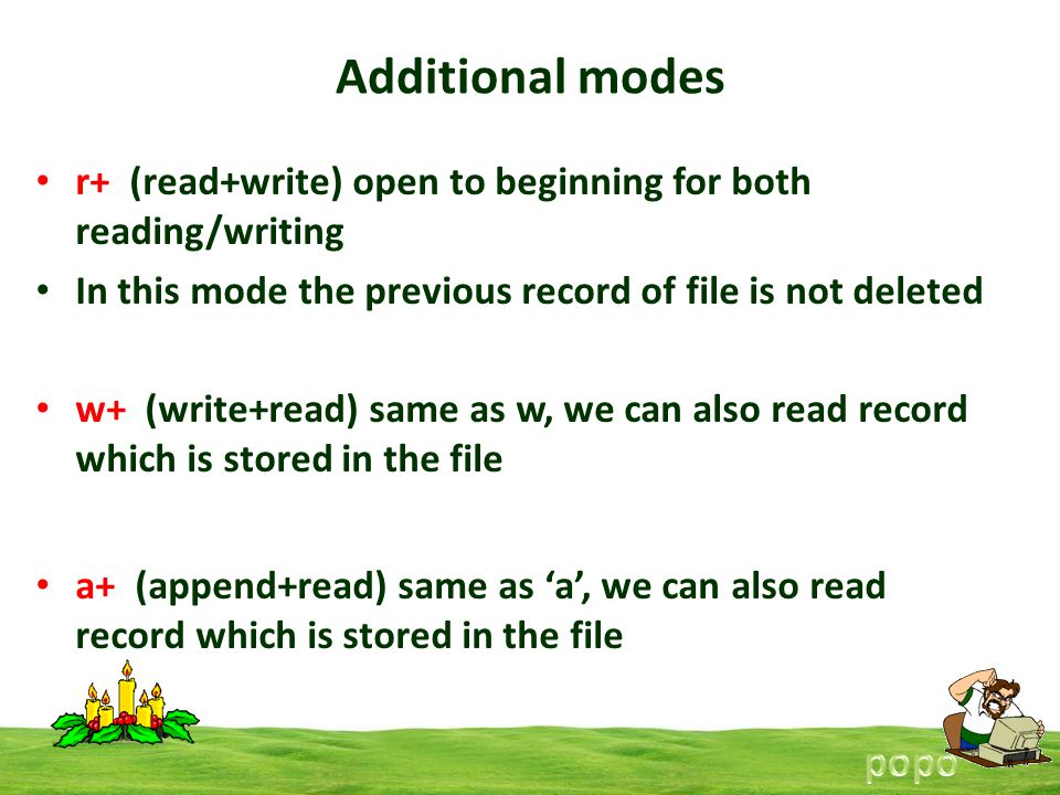 Additional modes r+ (read+write) open to beginning for both reading/writing In this mode the previous record of file is not deleted w+ (write+read) same as w, we can also read record which is stored in the file a+ (append+read) same as a, we can also read record which is stored in the file