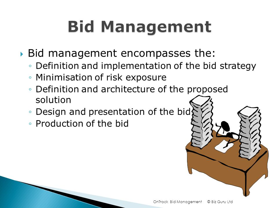 Bid management encompasses the: Definition and implementation of the bid strategy Minimisation of risk exposure Definition and architecture of the proposed solution Design and presentation of the bid Production of the bid © Biz Guru LtdOnTrack Bid Management